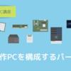 自作PCで必要なパーツ一覧 ~ パソコンを構成するパーツたちを写真で紹介