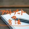 本で得た知識を最大限に活かすためのアウトプット方法