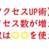 【アクセスUP術】アクセス数が増えないやつは〇〇を使え!