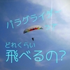 「パラグライダーってどれくらい飛べるの?」って聞かれる話。3種類あるぜ~ィ。