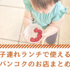 【保存版】赤ちゃん連れ・子連れ同士のランチで使えるバンコクのお店まとめ