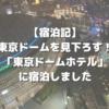 【宿泊記】東京ドームを見下ろす!「東京ドームホテル」に宿泊しました