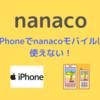 【nanaco】iPhoneでnanacoモバイルは使えない【セブンカード・プラスで代替しよう!】