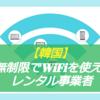 韓国 wifiを無制限で使えるおすすめレンタル業者