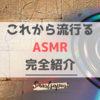 【流行予測】これから必ず来る『ASMR』を紹介