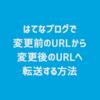 【Blog】はてなブログで変更前のURLから変更後のURLへ転送する方法