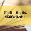 芥川賞・直木賞の候補作が決定!