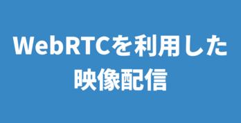 WebRTCを利用した超低遅延な映像配信
