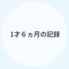 1才6ヵ月のキロク【育児記録】
