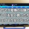 追記有:ヤマダ電機の店舗でテレビを値引きして安く買った方法!ウェブより安くなった!