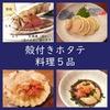 カラホだよ!殻付きホタテの料理5品ご紹介(レシピ)