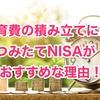 子供の教育費の積立には「つみたて(積立)NISA」の投資信託がおすすめ!!