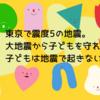 東京で震度5の地震。大地震から子どもを守れるか?子どもは地震で起きないよ!!
