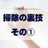 【ショートブログ】掃除の裏技! その①