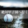 「絶対甲子園行くSTORY」少年の夢・憧れの甲子園 vol1
