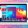 Parallelsが「M1 Mac」に対応する「テクニカルプレビュー版」をリリース〜問題はMicrosoftが製品版Arm Windowsを認可するかどうか!〜