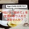 1日1つの「初めて」を生活に取り入れてみませんか?【Aya+Café ライフスタイル】