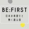 BE:FIRSTはコロナ禍に現れた日本の希望だと思っている話。