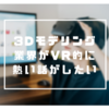 【仕事】3Dモデリング業界がVR的に熱い話がしたい