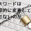 パスワードは定期的に変更してはいけないのか、デジタルネイティブの末路