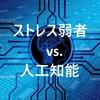ストレスに弱い方が人工知能と上手く付き合っていけそうだ|HSP vs. AI