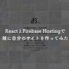 ReactとFirebase Hostingで雑に自分のサイトを作ってみた