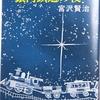 宮沢賢治『銀河鉄道の夜』を読みました。空想力豊かな賢治にはついていけません。やはり「名作」なんですね!。ほかに、「双子の星」「よだかの星」「セロ弾きのゴーシェ」「飢餓陣営」「ビジテリアン大祭」、、、、。