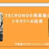 【雑談】TECROWDの再募集とTOMOTAQUへの投資