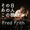 Fred Frith【その日あの人この機材】フレッド・フリスさん