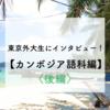 東京外大生にインタビュー!第19弾【カンボジア語科編】〈後編〉
