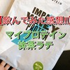 【感想・写真付き!!】マイプロテインの抹茶ラテ味と抹茶味を飲んだ感想を比較しました