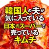 韓国人の夫が気に入っている日本のスーパーで売っているオススメキムチ