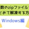 複数のzipファイルをまとめて解凍(すべて展開)する方法【ダウンロード・インストール不要】