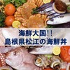 【海鮮大国】島根県松江市で海鮮丼たべるならここに行けば間違いない!