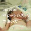 amazonベビーレジストリの使い方 | 出産育児に必要な商品をかしこくお得にお買い物しよう