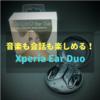 【Xperia Ear Duo】まさに新感覚!音楽も会話も同時に楽しめる完全ワイヤレスイヤホン【レビュー】