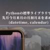 Pythonの標準ライブラリで先月今月来月の月初月末を求める(datetime, calendar)
