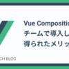 Vue Composition APIをチームで導入して得られたメリット