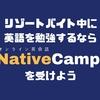 リゾートバイト中に英語の勉強するならオンライン英会話の「ネイティブキャンプ」を受けよう。