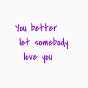 You better let somebody love you…《別館》