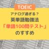 継続できる!アナログ過ぎる英単語勉強法「単語100問テスト」のすすめ(特にTOEIC900点突破を目指す方向け)