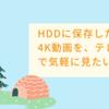 HDDに保存した4K動画を、テレビで気軽に見たい!