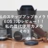 ステップアップカメラEOS 70D レビュー!!歴代使用カメラについて熱く語る その3