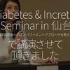 619食目「Diabetes & Incretin Seminar in 仙台 〜糖尿病患者へのエンパワーメントアプローチを考える〜で講演させて頂きました」