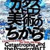【美術展】『カタストロフと美術のちから』感想:アートのポジティブなエネルギー。