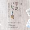 【原宿デザインフェスタギャラリー】明彩パレット展開催します!【7.13 〜7.21】