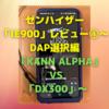 ゼンハイザー「IE900」レビュー⑤〜DAP選択編 「KANN ALPHA」 VS 「DX300」〜