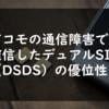 ドコモの通信障害で確信したデュアルSIM(DSDS)の優位性