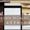 【おすすめ本】いろんな小説が読めるし便利でお得だったので、Kindle Unlimitedで読めるおすすめ小説10選をしよう