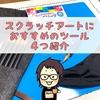 スクラッチアートにおすすめのツール(道具)4つ紹介!!